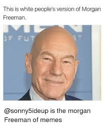 Morgan Freeman Memes - this is white people s version of morgan freeman is the morgan