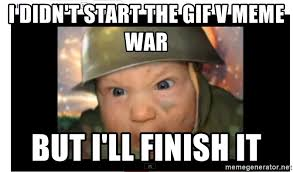 Finish It Meme - i didn t start the gif v meme war but i ll finish it army baby