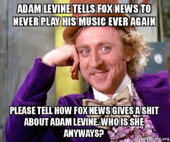Adam Levine Meme - adam levine tells fox news to never play his music ever again please