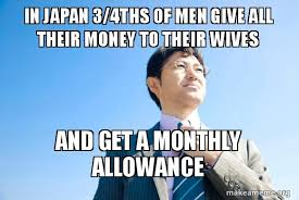 Meme In Japanese - in japan 3 4ths of men give all their money to their wives and get