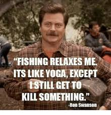 Swanson Meme - fishing relaxes me its like yoga except istillgetto kill something