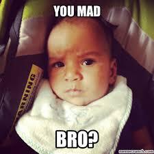 Mad Baby Meme - mad bro baby