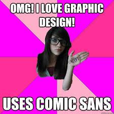 Graphic Design Meme - omg i love graphic design uses comic sans idiot nerd girl