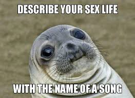 Sex Life Meme - described your sex life with the name of a song justpost
