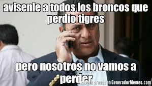 Memes De Los Broncos - avisenle a todos los broncos que perdio tigres pero nosotros no
