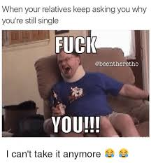 Funny Fucking Memes - when your relatives keep asking you why you re still single fuck