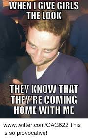 Provocative Memes - when i give girls the look they know that they re coming home with