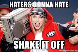 Haters Gonna Hate Meme Generator - haters gonna hate shake it off taylor swift shake it off meme