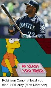 At Least You Tried Meme - neattle o robinson cano at least you tried hrderby matt martinez