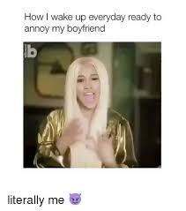 Memes For My Boyfriend - how i wake up everyday ready to annoy my boyfriend literally me