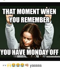 Yassss Meme - that moment when you remember you have monday off memecrunchcon