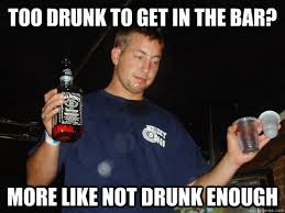 Drunk College Student Meme - too drunk to get in the bar more like not drunk enough drunk