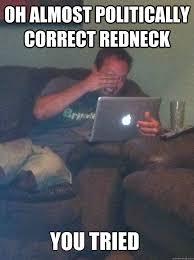 You Tried Meme - oh almost politically correct redneck you tried meme dad quickmeme