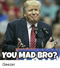 Mad Bro Meme - you mad bro geezer meme on me me