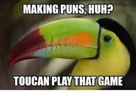 Pun Meme - making puns huh toucan play that game huh meme on me me