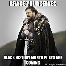 Black History Month Memes - brace yourselves black history month know your meme