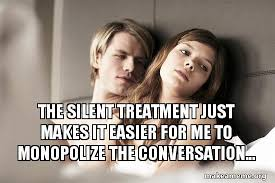 Silent Treatment Meme - the silent treatment just makes it easier for me to monopolize the