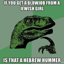 Blowjob Meme - if you get a blowjob from a jewish girl is that a hebrew hummer