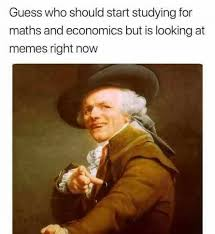Studying Memes - guess who should start studying for maths and economics but is