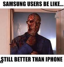 samsung users be like still better than iphone iphone meme on me me