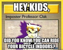 Prof Oak Memes - hey kids did you know you can ride your bicycle indoors