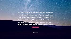 Quotes On The Love Of God by Thomas à Kempis Quote U201cit Is Much Safer To Be Subject Than It Is
