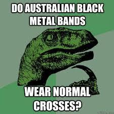 Metal Band Memes - do australian black metal bands wear normal crosses