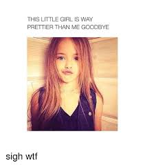 Little Girl Memes - this little girl is way prettier than me goodbye sigh wtf girls