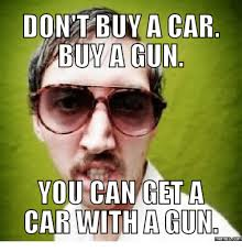You Get A Car Meme - don t buy a car buy a gun you can get a car with a un car buying