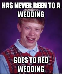 Red Wedding Meme - has never been to a wedding goes to red wedding bad luck brian