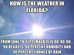 Florida Rain Meme - how is the weather in florida from june to september it is 90 90 90