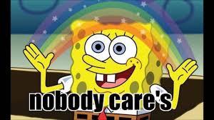 Spongebob Nobody Cares Meme - who cares meme 100 images fractured medical care a rant