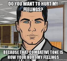 Hurt Feelings Meme - do you want to hurt my feelings because that combative tone is how