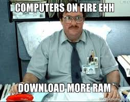 Download More Ram Meme - computers on fire ehh download more ram milton from office space