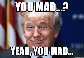 Yeah You Mad Meme - you mad yeah you mad trump fails part 1 meme generator