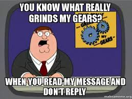 Why You No Reply Meme - you know what really grinds my gears when you read my message and
