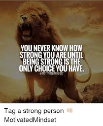 Be Strong Meme - you never know how strong you are until being strong is the