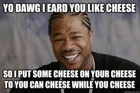 Cheese Meme - yo dawg i eard you like cheese so i put some cheese on your cheese
