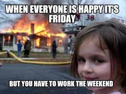 I Work Weekends Meme - weekends suck embracingtheclicheblog