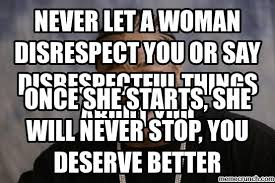 Disrespectful Memes - let a woman disrespect you or say disrespectful things about you