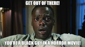 Horror Movie Memes - get out black guy in horror movie imgflip