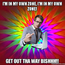 How To Make A Meme With My Own Picture - i m in my own zone i m in my own zone get out tha way bishhh