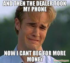 Money Problems Meme - and then the dealer took my phone now i cant beg for more money meme