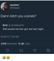 You Are A Pirate Meme - damn bitch you a pirate britt brittbratt15 still pissed me hair