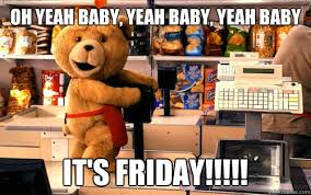 Friday Adult Memes - oh yeah baby yeah baby yeah baby it s friday dirty fozzie