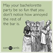 Bachelorette Party Meme - bachelorette party bar women annoying funny ecard ngr png fit 504 504
