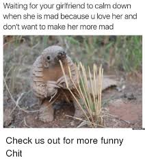 Mad Girlfriend Meme - waiting for your girlfriend to calm down when she is mad because u