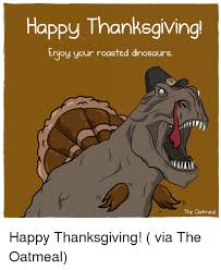Dinosaurs Meme - happy thanksgiving enjoy your roasted dinosaurs the oatmeal happy