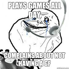 For Ever Alone Meme - plays games all day complains about not having a gf forever