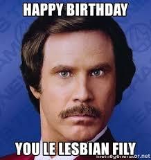 Lesbian Birthday Meme - happy birthday you le lesbian fily ron burgundy meme generator
